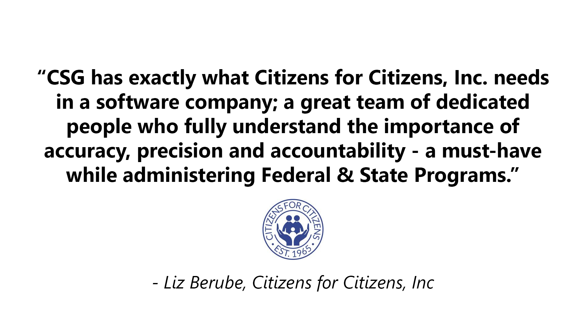 CSG has exactly what Citizens for Citizens, Inc. needs in a software company; a great team of dedicated people who fully understand the importance of accuracy, precision, and accountability - a must-have while administering Federal & State Programs.