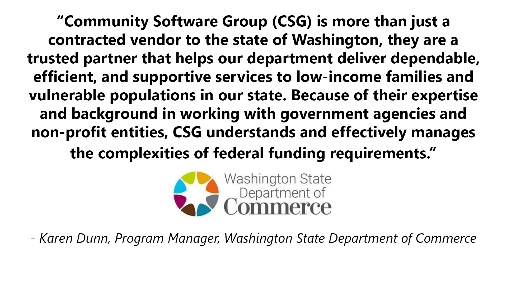 Community Software Group is more than just a contracted vendor to the state of Washington, they are a trusted partner that helps our department deliver dependable, efficient, and supportive services to low-income families and vulnerable populations in our state. Because of their expertise and background in working with government agencies and non-profit entities, CSG understands and effectively manages the complexities of federal funding requirements. A testimonial from Washington State Department of Commerce