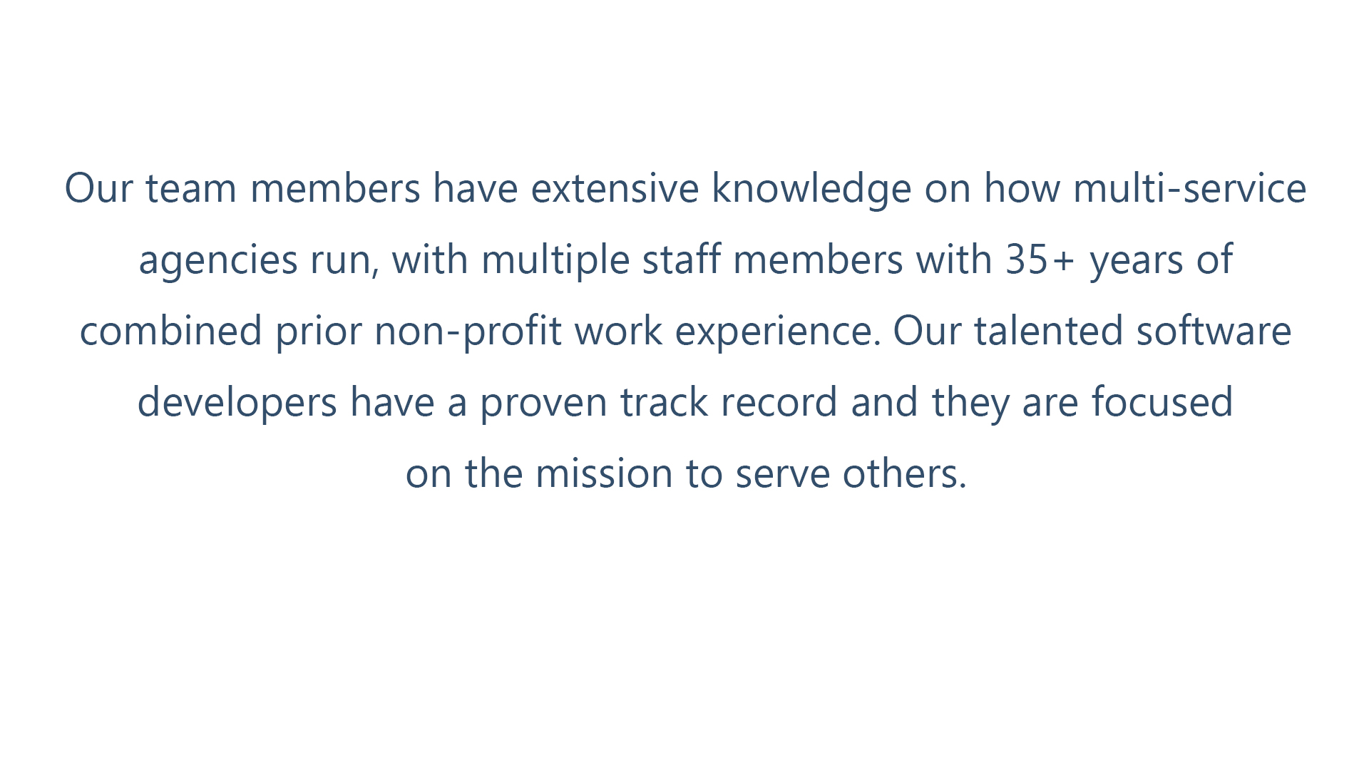 Our staff members have extensive knowledge of how multi-service agencies run. We have a combined 35 years of non-profit and community action agency experience.