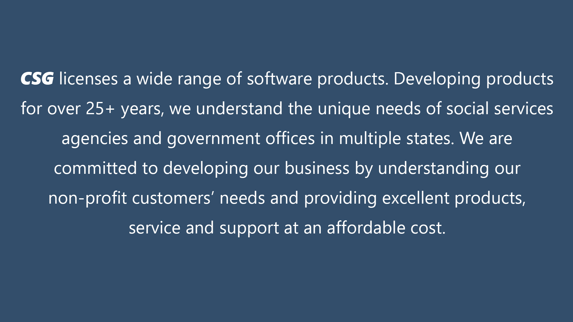 CSG licenses a range of software products, developed over 25 years for social services' unique needs, to dozens of agencies in multiple states and state offices.